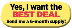 I'd like to try your BEST DEAL: Send me a 6 month supply